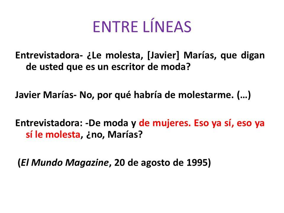 ENTRE LÍNEAS Entrevistadora- ¿Le molesta, [Javier] Marías, que digan de usted que es un escritor de moda